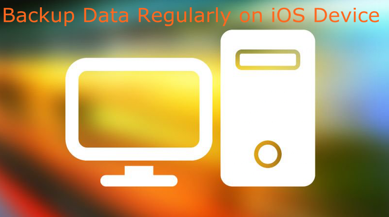 Why We are Always Advised to Backup Data Regularly on iOS Device