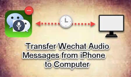 Transfer WeChat Audio Messages from iPhone to Computer